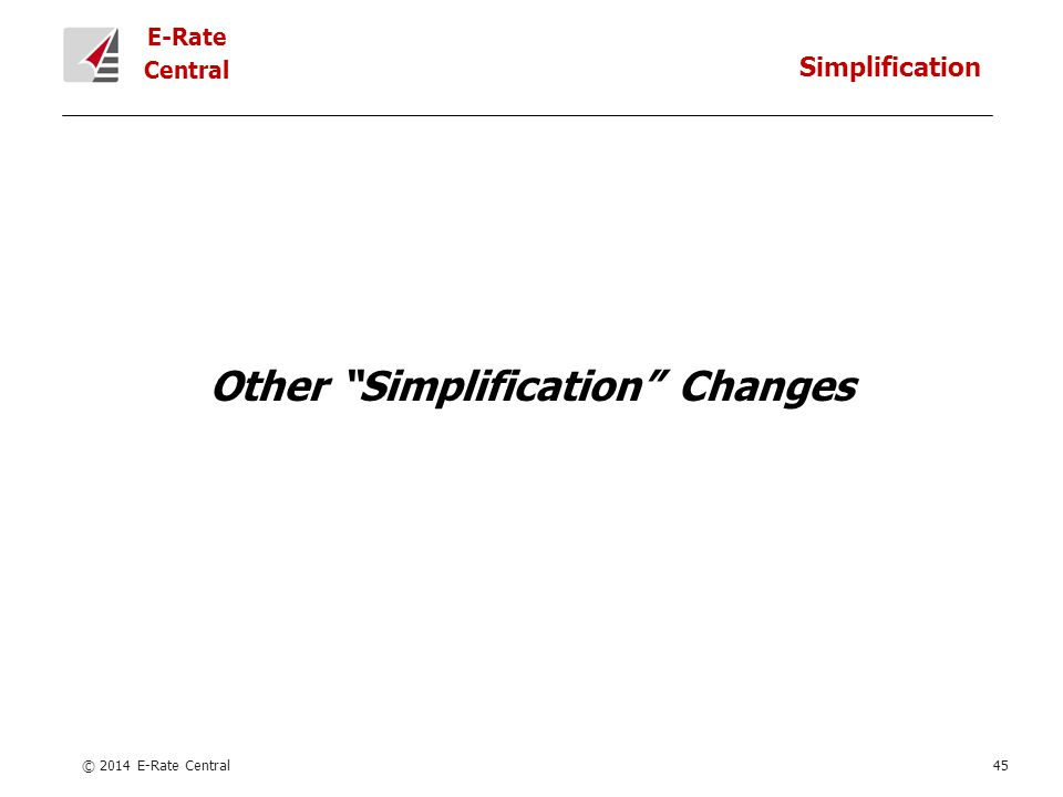 E-Rate Central Other Simplification Changes © 2014 E-Rate Central45 Simplification