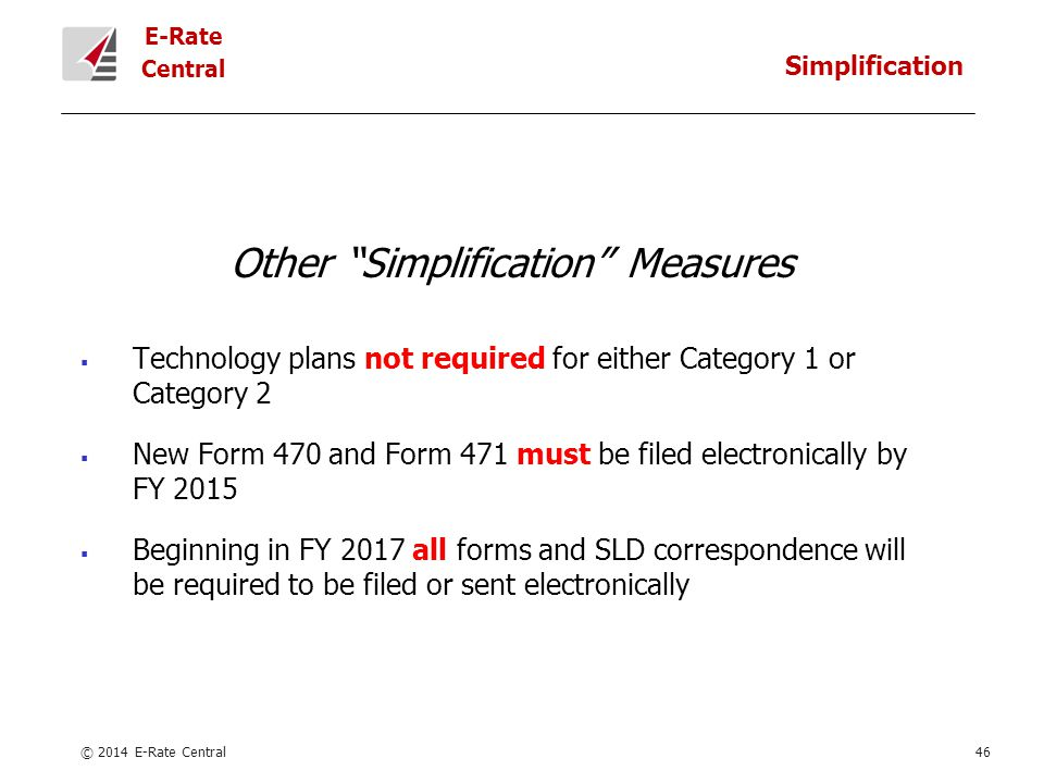 E-Rate Central Other Simplification Measures  Technology plans not required for either Category 1 or Category 2  New Form 470 and Form 471 must be filed electronically by FY 2015  Beginning in FY 2017 all forms and SLD correspondence will be required to be filed or sent electronically © 2014 E-Rate Central46 Simplification
