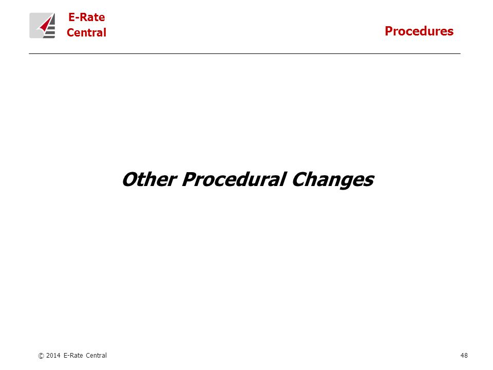 E-Rate Central Other Procedural Changes © 2014 E-Rate Central48 Procedures
