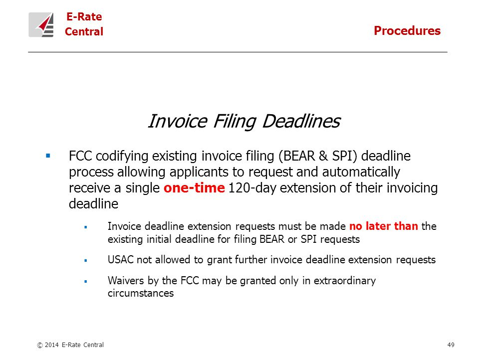 E-Rate Central © 2014 E-Rate Central49 Invoice Filing Deadlines  FCC codifying existing invoice filing (BEAR & SPI) deadline process allowing applicants to request and automatically receive a single one-time 120-day extension of their invoicing deadline  Invoice deadline extension requests must be made no later than the existing initial deadline for filing BEAR or SPI requests  USAC not allowed to grant further invoice deadline extension requests  Waivers by the FCC may be granted only in extraordinary circumstances Procedures