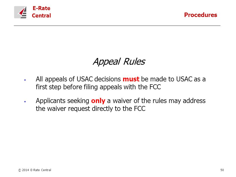 E-Rate Central Appeal Rules  All appeals of USAC decisions must be made to USAC as a first step before filing appeals with the FCC  Applicants seeking only a waiver of the rules may address the waiver request directly to the FCC © 2014 E-Rate Central50 Procedures