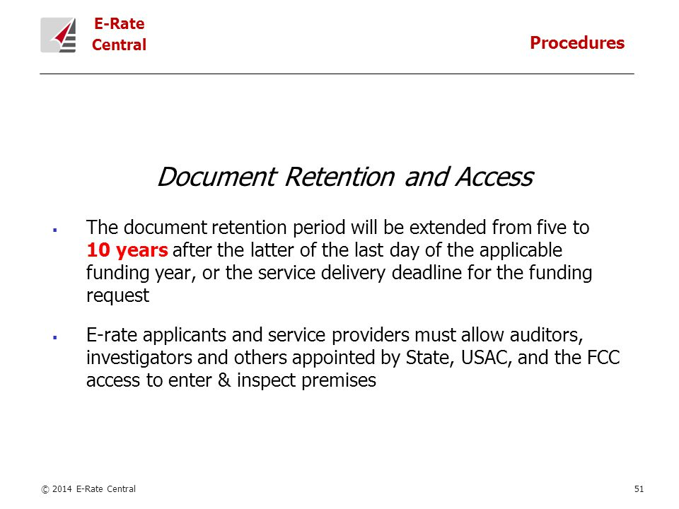 E-Rate Central Document Retention and Access  The document retention period will be extended from five to 10 years after the latter of the last day of the applicable funding year, or the service delivery deadline for the funding request  E-rate applicants and service providers must allow auditors, investigators and others appointed by State, USAC, and the FCC access to enter & inspect premises © 2014 E-Rate Central51 Procedures
