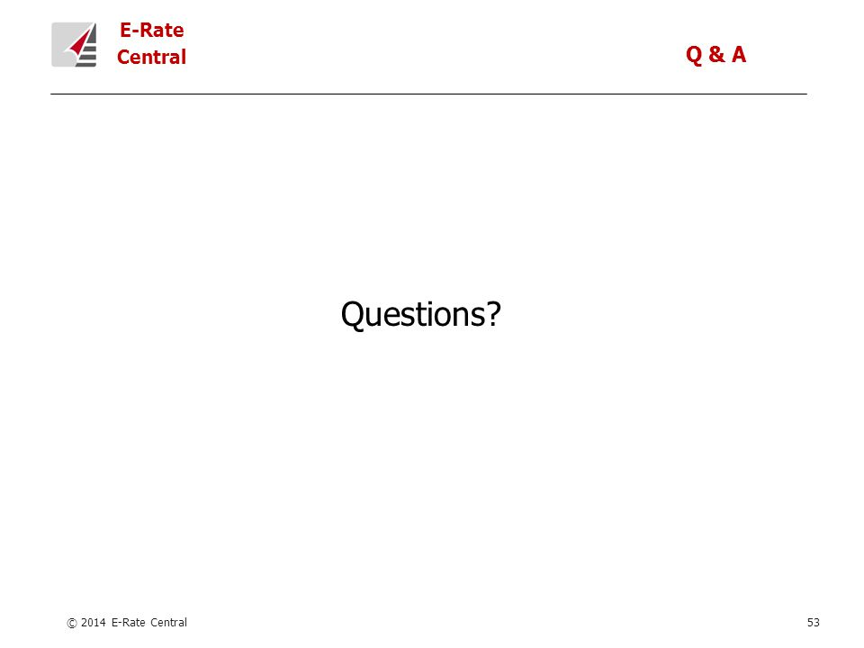 E-Rate Central © 2014 E-Rate Central53 Questions Q & A