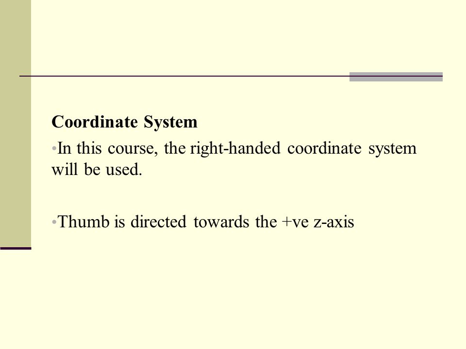 Coordinate System In this course, the right-handed coordinate system will be used. Thumb is directed towards the +ve z-axis