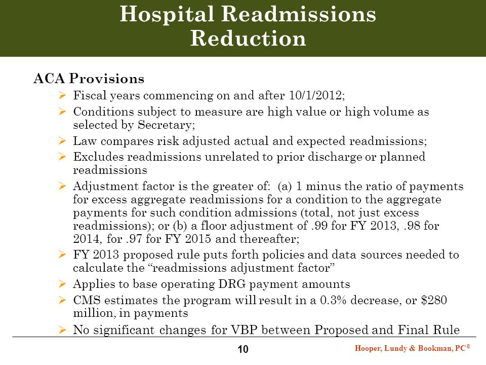 Hooper, Lundy & Bookman, PC © 10 Hospital Readmissions Reduction ACA Provisions  Fiscal years commencing on and after 10/1/2012;  Conditions subject