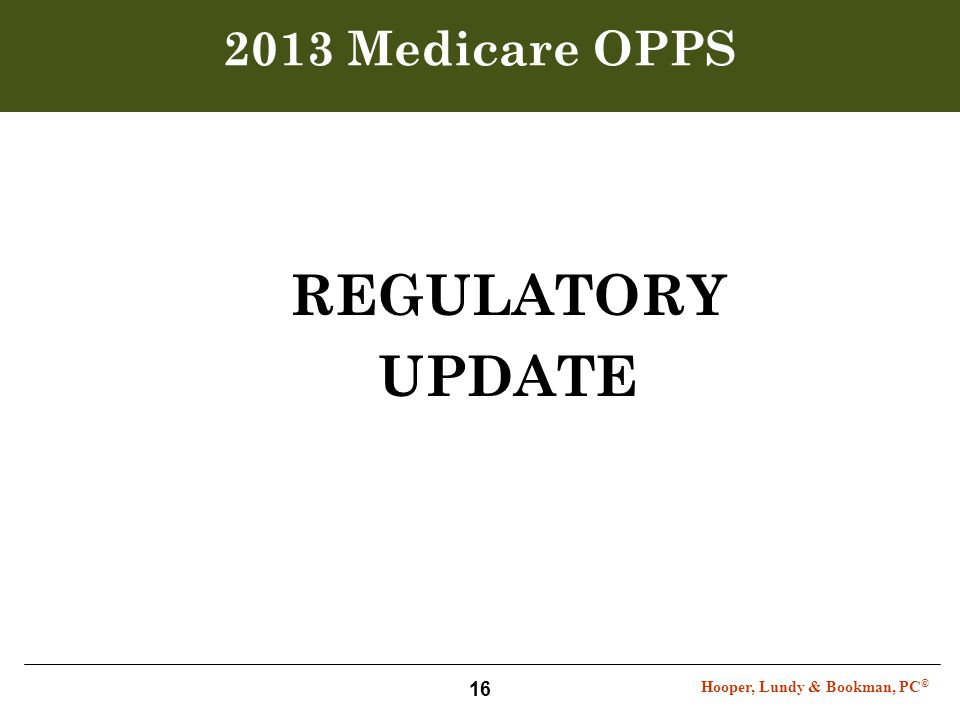 Hooper, Lundy & Bookman, PC © 16 2013 Medicare OPPS REGULATORY UPDATE