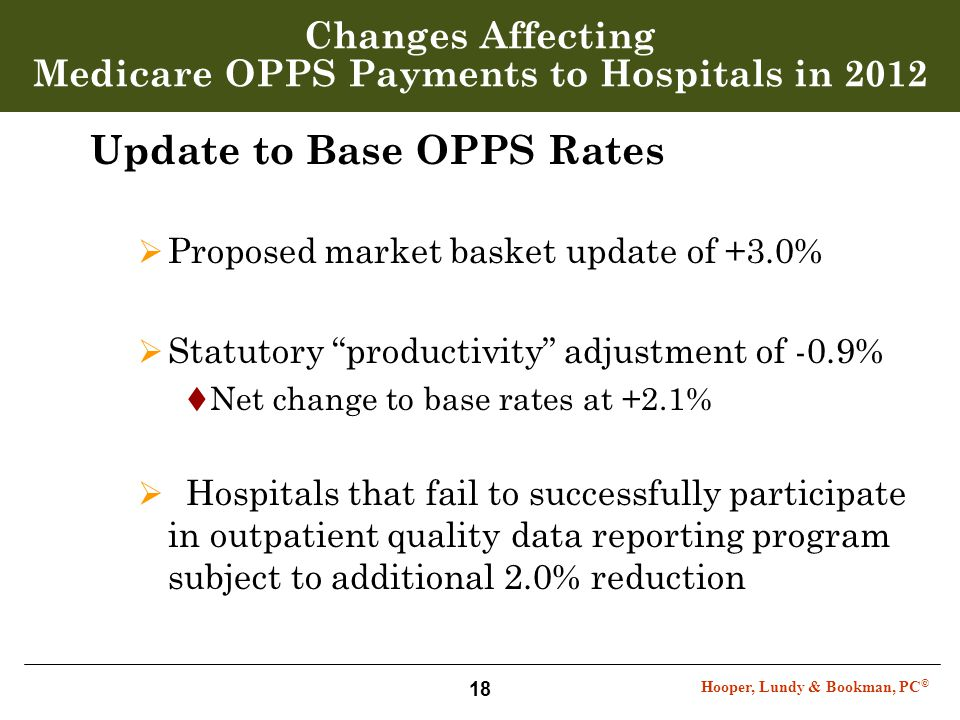 Hooper, Lundy & Bookman, PC © 18 Changes Affecting Medicare OPPS Payments to Hospitals in 2012 Update to Base OPPS Rates  Proposed market basket upda