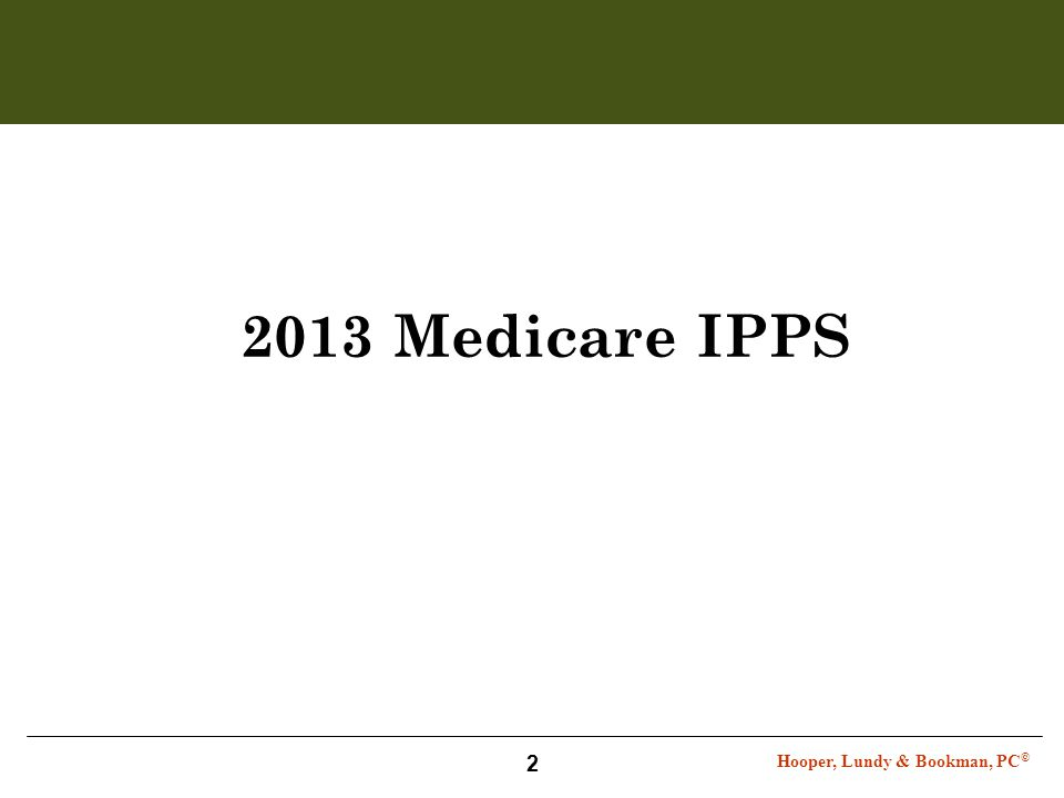 Hooper, Lundy & Bookman, PC © 2 2013 Medicare IPPS
