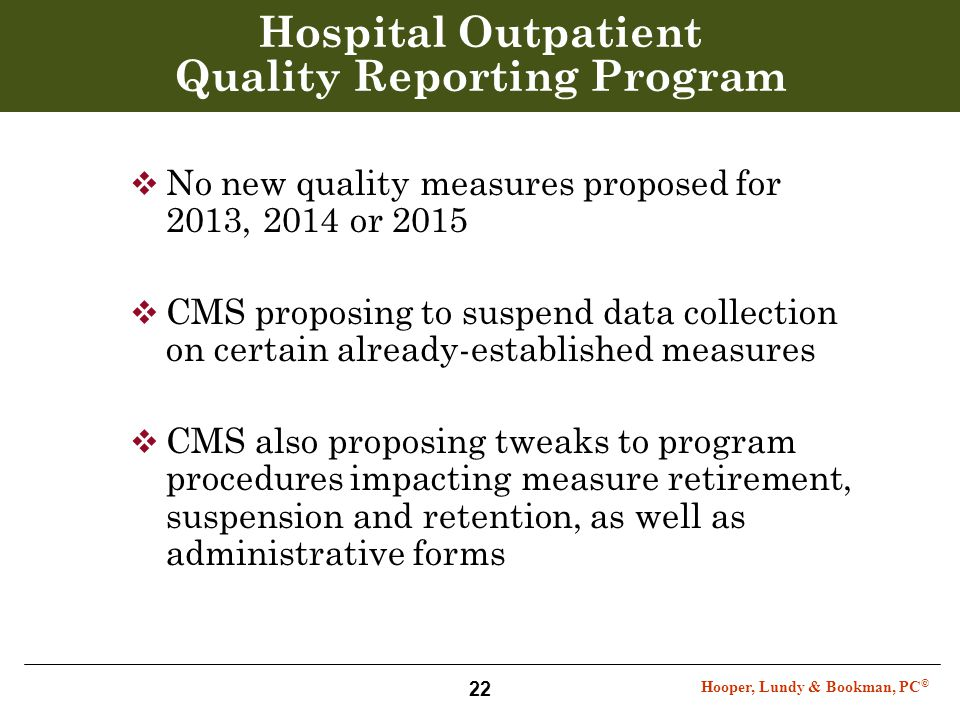 Hooper, Lundy & Bookman, PC © 22 Hospital Outpatient Quality Reporting Program  No new quality measures proposed for 2013, 2014 or 2015  CMS proposi