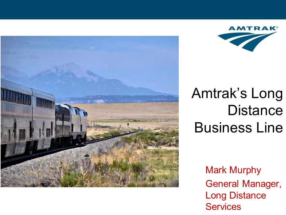 Amtrak's Long Distance Business Line Mark Murphy General Manager, Long Distance Services