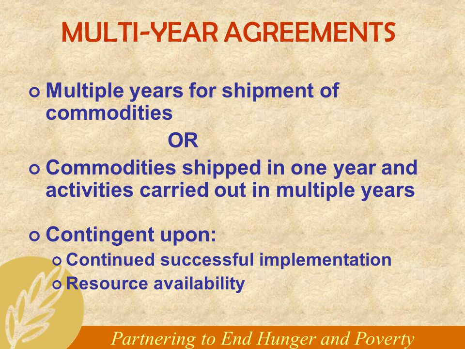 Partnering to End Hunger and Poverty MULTI-YEAR AGREEMENTS Multiple years for shipment of commodities OR Commodities shipped in one year and activities carried out in multiple years Contingent upon: Continued successful implementation Resource availability