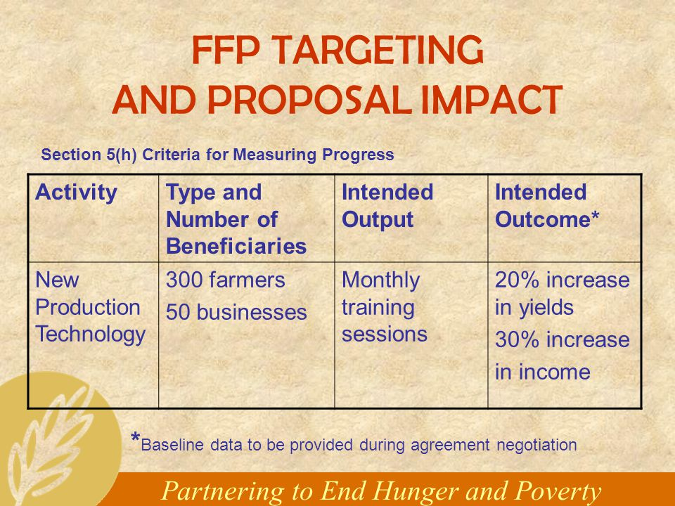 Partnering to End Hunger and Poverty FFP TARGETING AND PROPOSAL IMPACT ActivityType and Number of Beneficiaries Intended Output Intended Outcome* New Production Technology 300 farmers 50 businesses Monthly training sessions 20% increase in yields 30% increase in income Section 5(h) Criteria for Measuring Progress * Baseline data to be provided during agreement negotiation