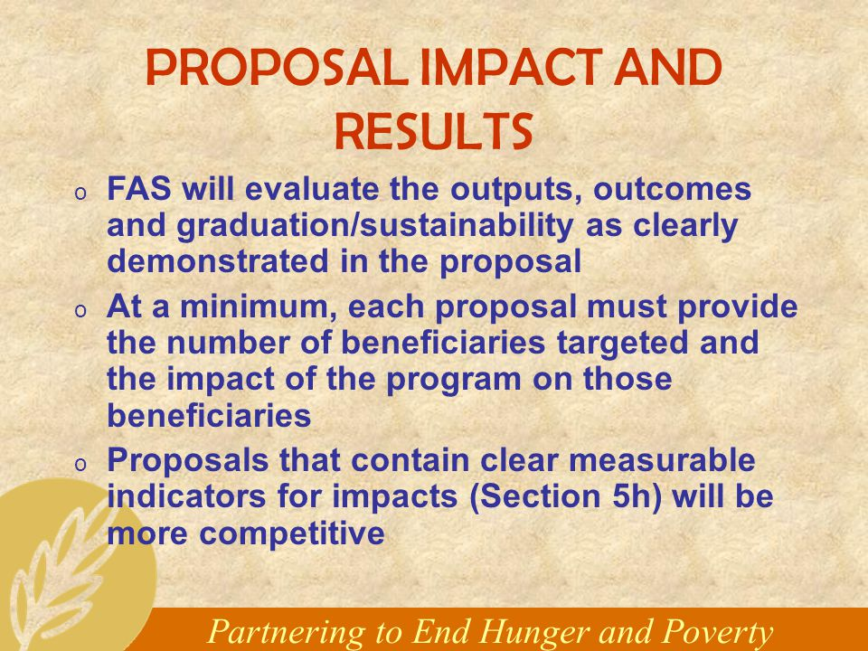 Partnering to End Hunger and Poverty PROPOSAL IMPACT AND RESULTS o FAS will evaluate the outputs, outcomes and graduation/sustainability as clearly demonstrated in the proposal o At a minimum, each proposal must provide the number of beneficiaries targeted and the impact of the program on those beneficiaries o Proposals that contain clear measurable indicators for impacts (Section 5h) will be more competitive