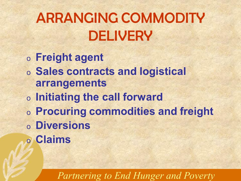 Partnering to End Hunger and Poverty ARRANGING COMMODITY DELIVERY o Freight agent o Sales contracts and logistical arrangements o Initiating the call forward o Procuring commodities and freight o Diversions o Claims