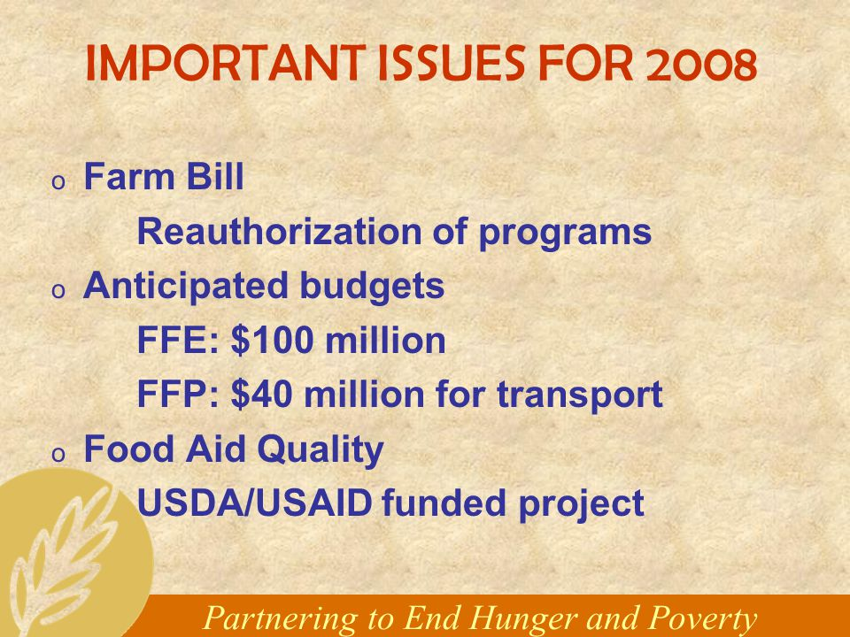 Partnering to End Hunger and Poverty IMPORTANT ISSUES FOR 2008 o Farm Bill Reauthorization of programs o Anticipated budgets FFE: $100 million FFP: $40 million for transport o Food Aid Quality USDA/USAID funded project