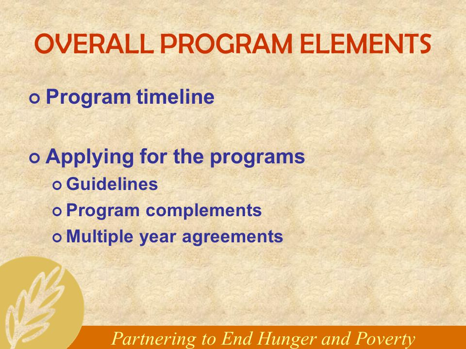 Partnering to End Hunger and Poverty OVERALL PROGRAM ELEMENTS Program timeline Applying for the programs Guidelines Program complements Multiple year agreements