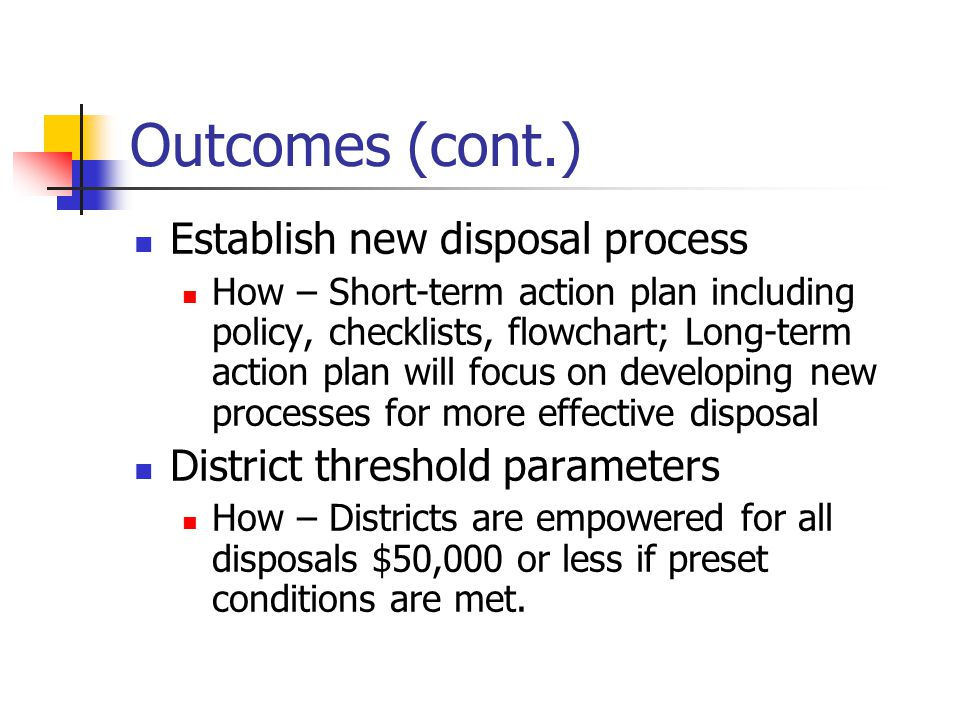 Outcomes (cont.) Establish new disposal process How – Short-term action plan including policy, checklists, flowchart; Long-term action plan will focus on developing new processes for more effective disposal District threshold parameters How – Districts are empowered for all disposals $50,000 or less if preset conditions are met.