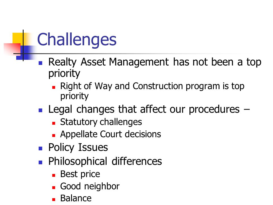 Challenges Realty Asset Management has not been a top priority Right of Way and Construction program is top priority Legal changes that affect our procedures – Statutory challenges Appellate Court decisions Policy Issues Philosophical differences Best price Good neighbor Balance