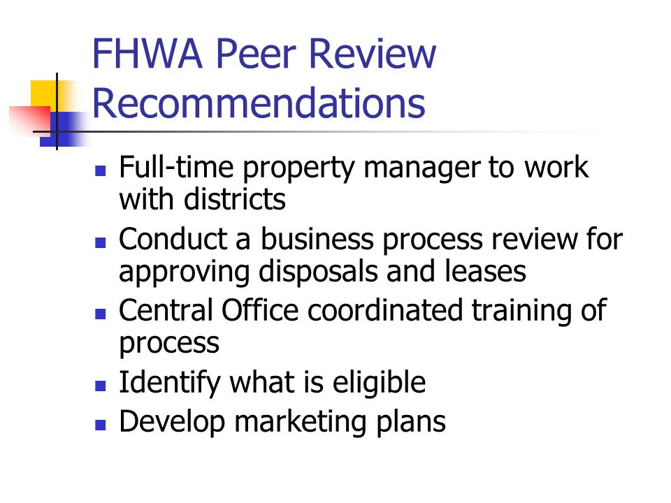 FHWA Peer Review Recommendations Full-time property manager to work with districts Conduct a business process review for approving disposals and leases Central Office coordinated training of process Identify what is eligible Develop marketing plans