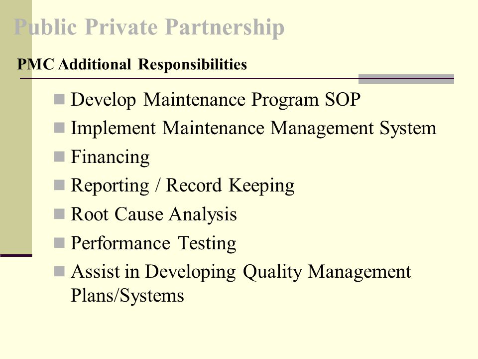 Public Private Partnership Develop Maintenance Program SOP Implement Maintenance Management System Financing Reporting / Record Keeping Root Cause Analysis Performance Testing Assist in Developing Quality Management Plans/Systems PMC Additional Responsibilities