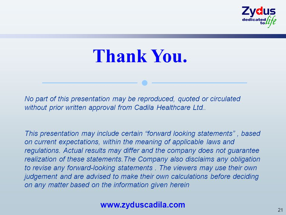 21 No part of this presentation may be reproduced, quoted or circulated without prior written approval from Cadila Healthcare Ltd.. This presentation