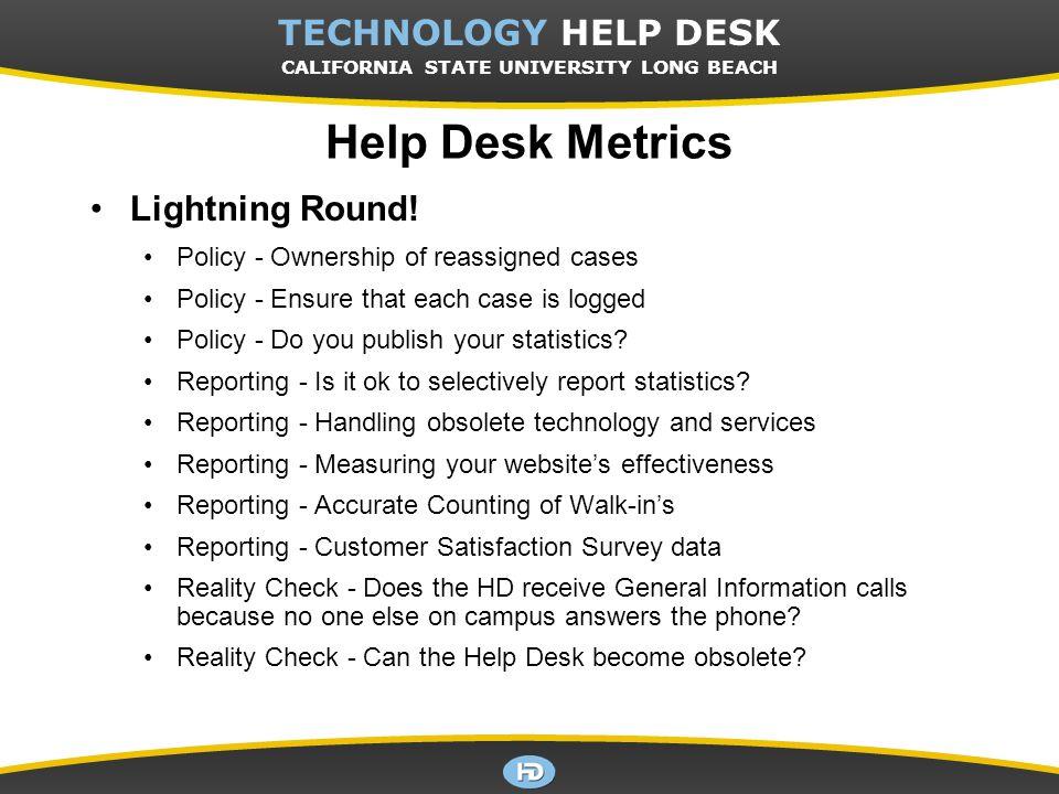 CSULB TECHNOLOGY HELP DESK TECHNOLOGY HELP DESK CALIFORNIA STATE UNIVERSITY LONG BEACH Help Desk Metrics Lightning Round! Policy - Ownership of reassi