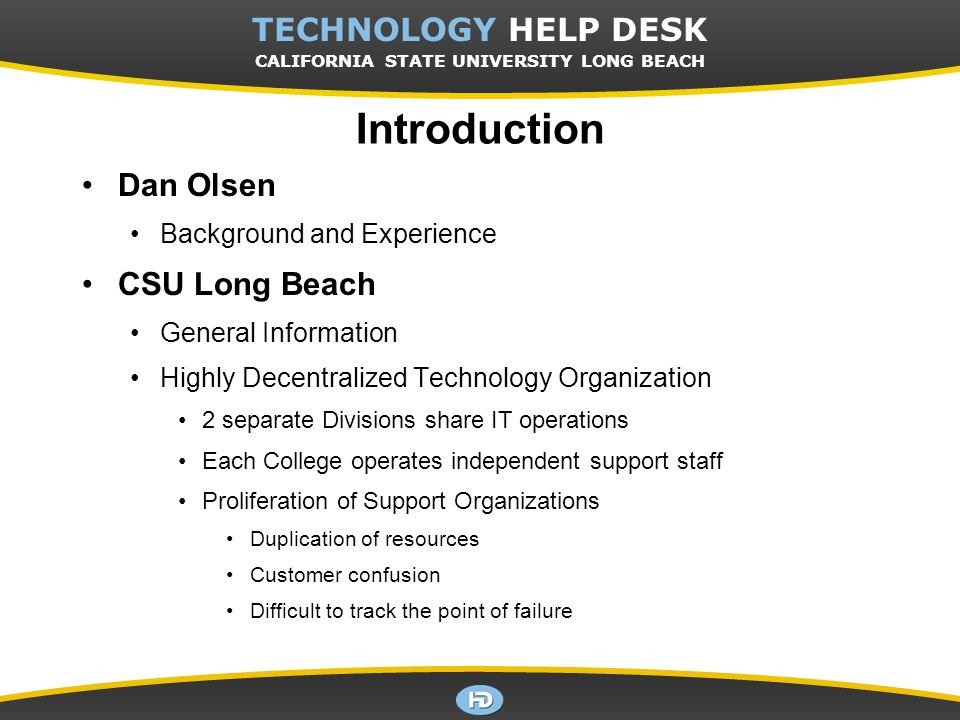 CSULB TECHNOLOGY HELP DESK Introduction Dan Olsen Background and Experience CSU Long Beach General Information Highly Decentralized Technology Organization 2 separate Divisions share IT operations Each College operates independent support staff Proliferation of Support Organizations Duplication of resources Customer confusion Difficult to track the point of failure TECHNOLOGY HELP DESK CALIFORNIA STATE UNIVERSITY LONG BEACH