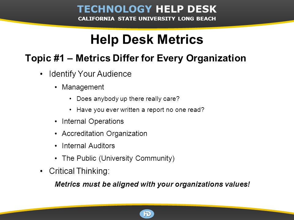 CSULB TECHNOLOGY HELP DESK Help Desk Metrics Topic #1 – Metrics Differ for Every Organization Identify Your Audience Management Does anybody up there really care.