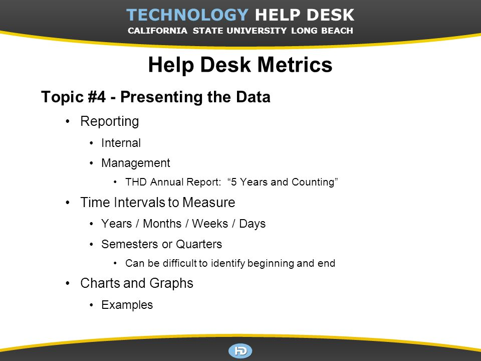 CSULB TECHNOLOGY HELP DESK TECHNOLOGY HELP DESK CALIFORNIA STATE UNIVERSITY LONG BEACH Help Desk Metrics Topic #4 - Presenting the Data Reporting Internal Management THD Annual Report: 5 Years and Counting Time Intervals to Measure Years / Months / Weeks / Days Semesters or Quarters Can be difficult to identify beginning and end Charts and Graphs Examples