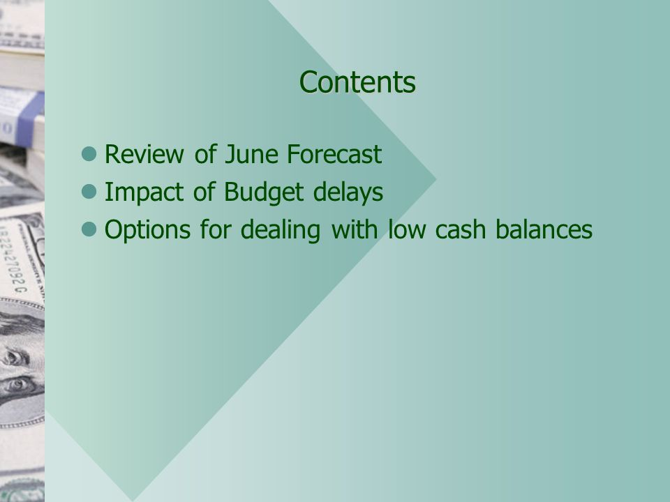 Contents Review of June Forecast Impact of Budget delays Options for dealing with low cash balances