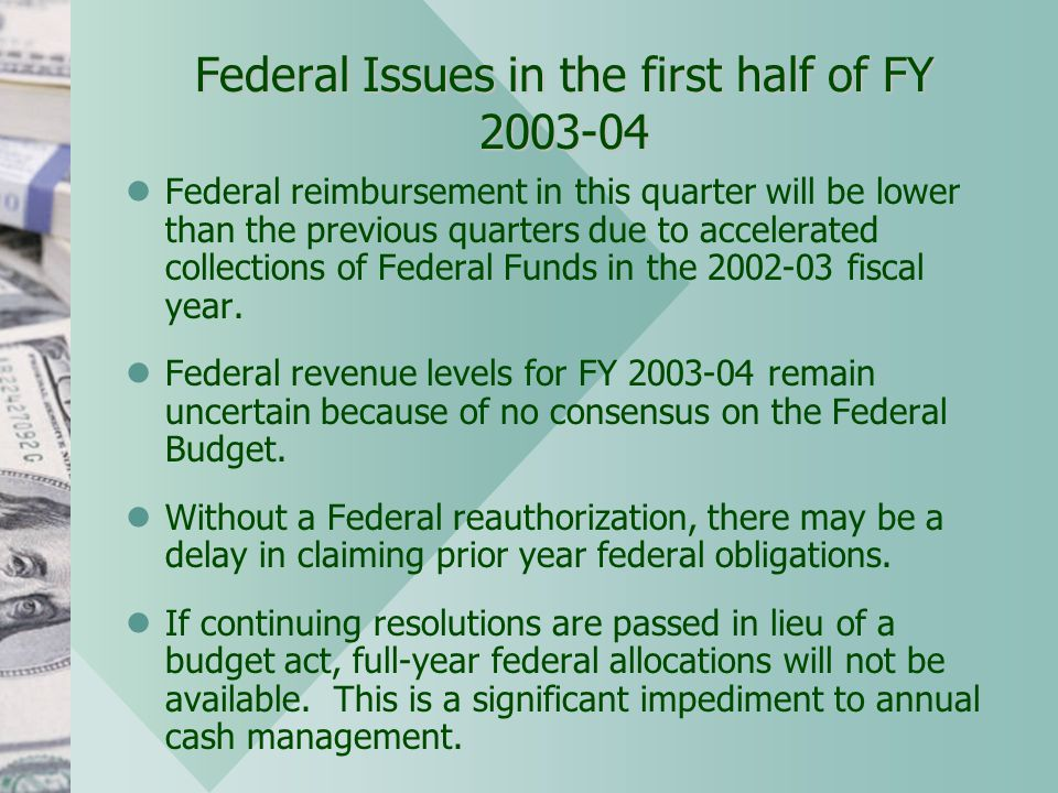 Federal Issues in the first half of FY 2003-04 Federal reimbursement in this quarter will be lower than the previous quarters due to accelerated collections of Federal Funds in the 2002-03 fiscal year.