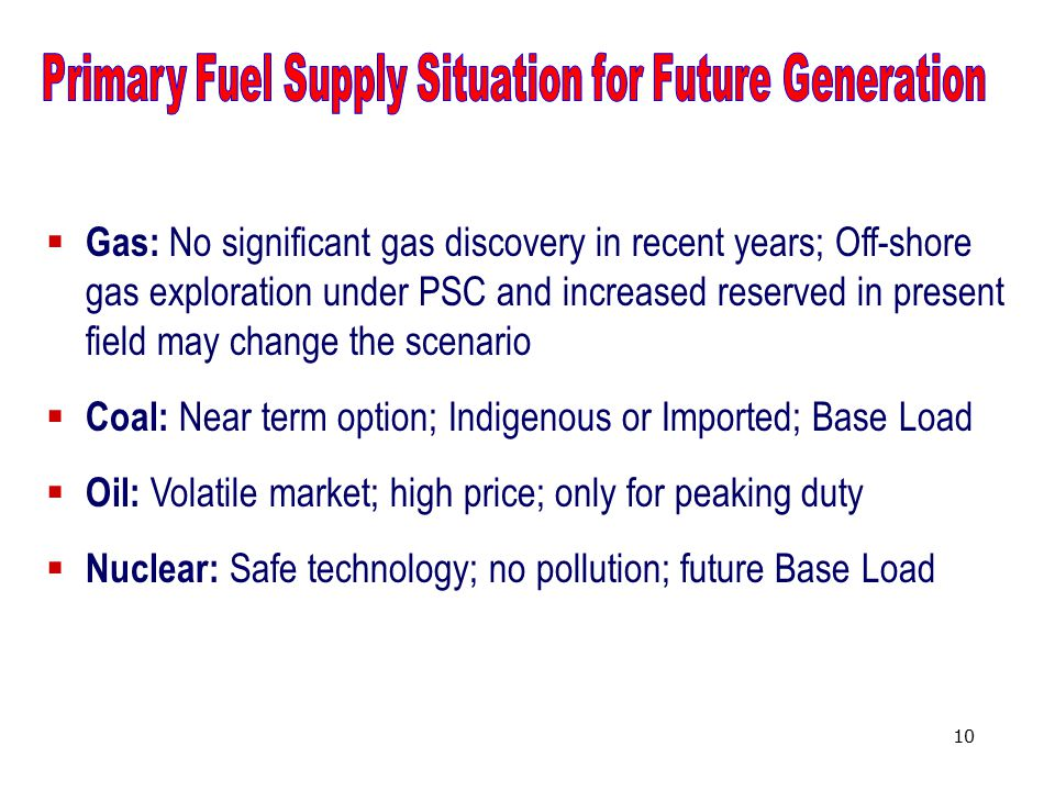 10  Gas: No significant gas discovery in recent years; Off-shore gas exploration under PSC and increased reserved in present field may change the scenario  Coal: Near term option; Indigenous or Imported; Base Load  Oil: Volatile market; high price; only for peaking duty  Nuclear: Safe technology; no pollution; future Base Load