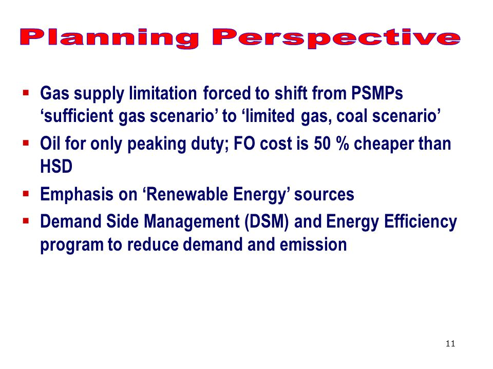 11  Gas supply limitation forced to shift from PSMPs 'sufficient gas scenario' to 'limited gas, coal scenario'  Oil for only peaking duty; FO cost is 50 % cheaper than HSD  Emphasis on 'Renewable Energy' sources  Demand Side Management (DSM) and Energy Efficiency program to reduce demand and emission