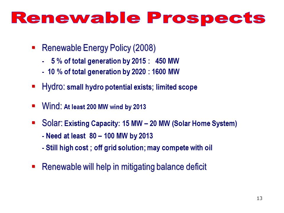 13  Renewable Energy Policy (2008) - 5 % of total generation by 2015 : 450 MW - 10 % of total generation by 2020 : 1600 MW  Hydro:  Hydro: small hydro potential exists; limited scope  Wind:  Wind: At least 200 MW wind by 2013  Solar:  Solar: Existing Capacity: 15 MW – 20 MW (Solar Home System) - Need at least 80 – 100 MW by 2013 - Still high cost ; off grid solution; may compete with oil  Renewable will help in mitigatingbalance deficit  Renewable will help in mitigating balance deficit