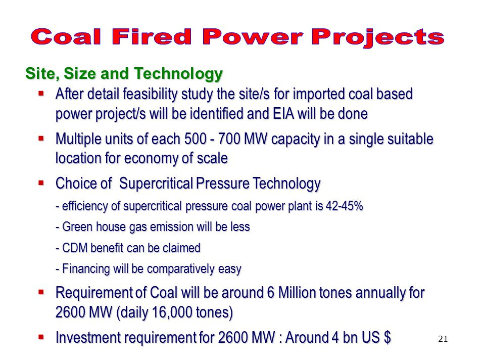 21 Site, Size and Technology  After detail feasibility study the site/s for imported coal based power project/s will be identified and EIA will be done  Multiple units of each 500 - 700 MW capacity in a single suitable location for economy of scale  Choice of Supercritical Pressure Technology - efficiency of supercritical pressure coal power plant is 42-45% - Green house gas emission will be less - CDM benefit can be claimed - Financing will be comparatively easy  Requirement of Coal will be around 6 Million tones annually for 2600 MW (daily 16,000 tones)  Investment requirement for 2600 MW : Around 4 bn US $