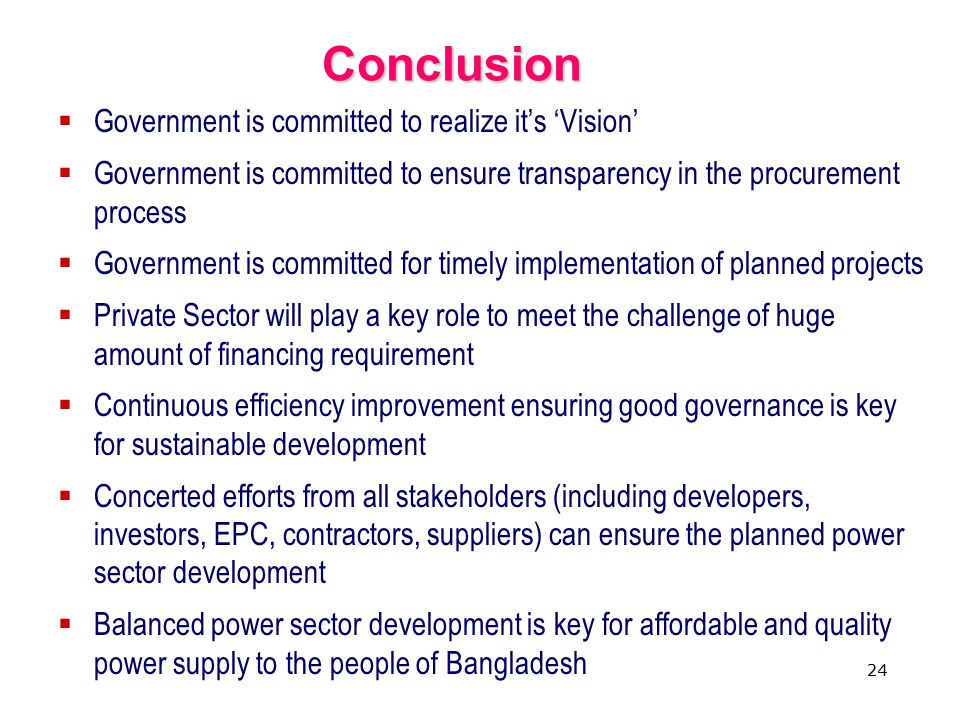 24 Conclusion  Government is committed to realize it's 'Vision'  Government is committed to ensure transparency in the procurement process  Government is committed for timely implementation of planned projects  Private Sector will play a key role to meet the challenge of huge amount of financing requirement  Continuous efficiency improvement ensuring good governance is key for sustainable development  Concerted efforts from all stakeholders (including developers, investors, EPC, contractors, suppliers) can ensure the planned power sector development  Balanced power sector development is key for affordable and quality power supply to the people of Bangladesh