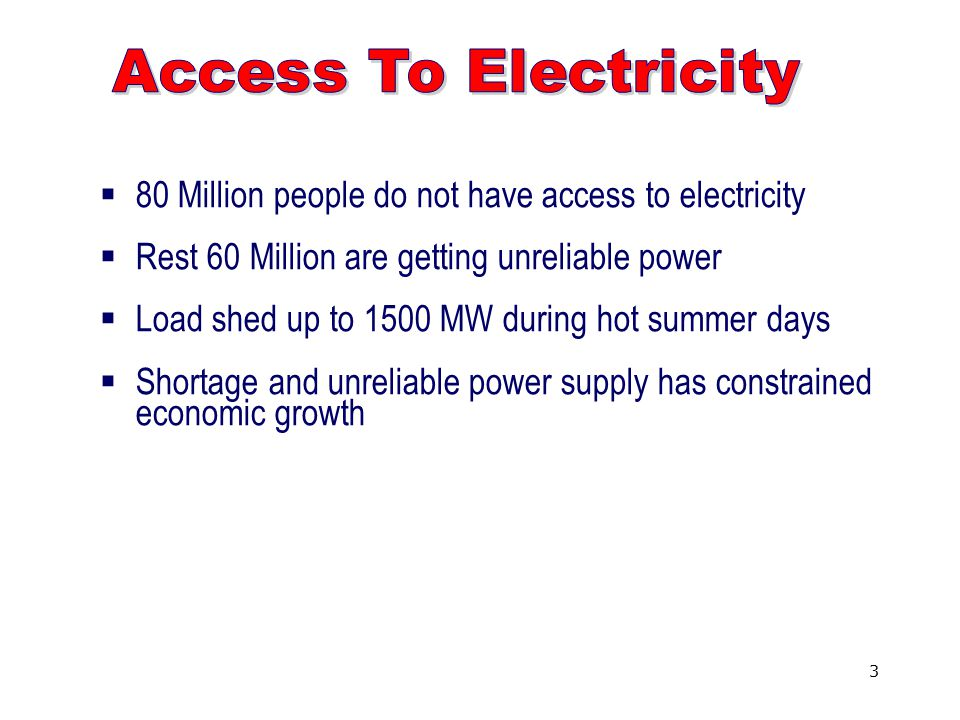 3  80 Million people do not have access to electricity  Rest 60 Million are getting unreliable power  Load shed up to 1500 MW during hot summer days  Shortage and unreliable power supply has constrained economic growth
