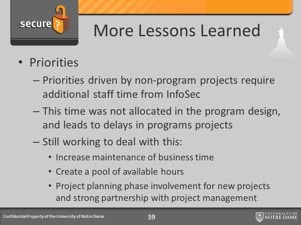 Confidential Property of the University of Notre Dame More Lessons Learned Priorities – Priorities driven by non-program projects require additional staff time from InfoSec – This time was not allocated in the program design, and leads to delays in programs projects – Still working to deal with this: Increase maintenance of business time Create a pool of available hours Project planning phase involvement for new projects and strong partnership with project management 39