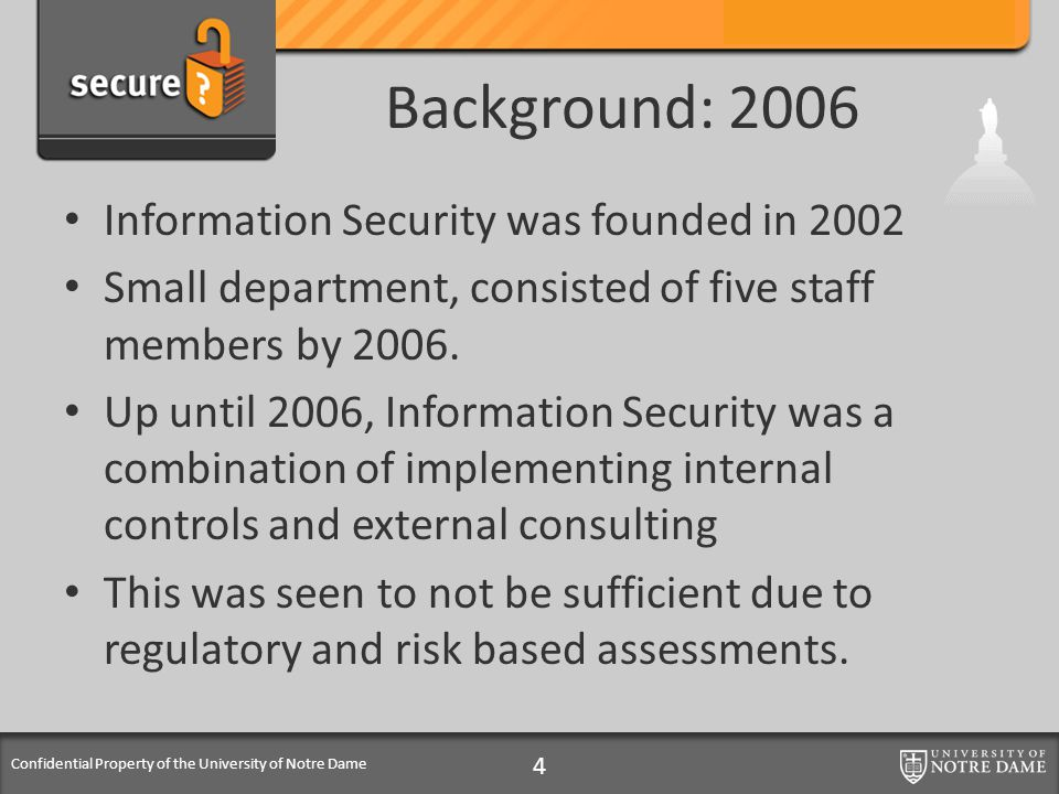 Confidential Property of the University of Notre Dame Background: 2006 Information Security was founded in 2002 Small department, consisted of five staff members by 2006.
