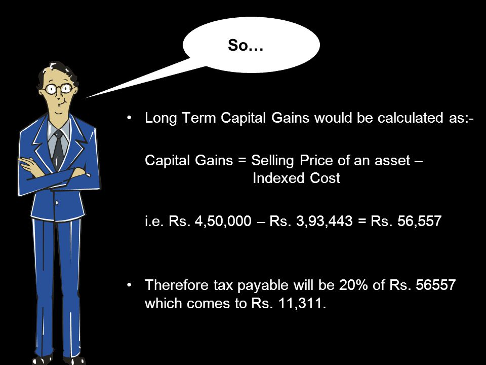 Long Term Capital Gains would be calculated as:- Capital Gains = Selling Price of an asset – Indexed Cost i.e.