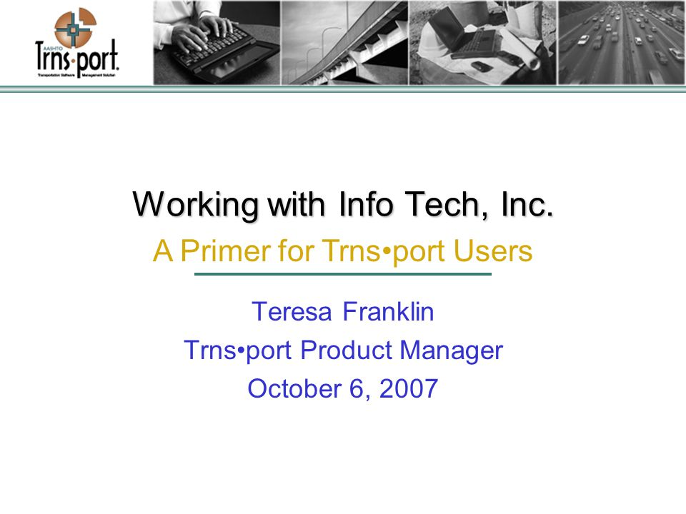 Overview of Info Tech Founded in 1977 –Transportation Construction Management Software –Statistical and econometric consulting –IT Solutions Developed initial DOT applications in 1982 AASHTOWare ® prime contractor for Trnsport ™ Developed Bid Express ® Internet bidding service Corporate office in Gainesville, Florida –Regional offices: Atlanta, Austin, DC area Approximately 200 employees ITI is 30 Years Young!!!
