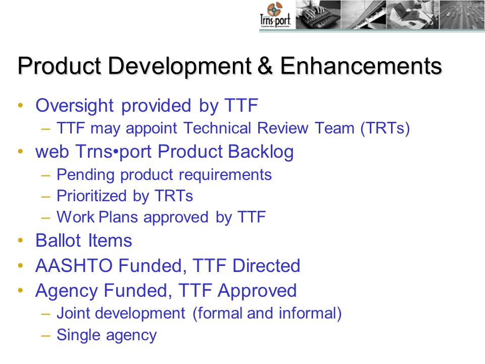 Product Development & Enhancements Oversight provided by TTF –TTF may appoint Technical Review Team (TRTs) web Trnsport Product Backlog –Pending product requirements –Prioritized by TRTs –Work Plans approved by TTF Ballot Items AASHTO Funded, TTF Directed Agency Funded, TTF Approved –Joint development (formal and informal) –Single agency