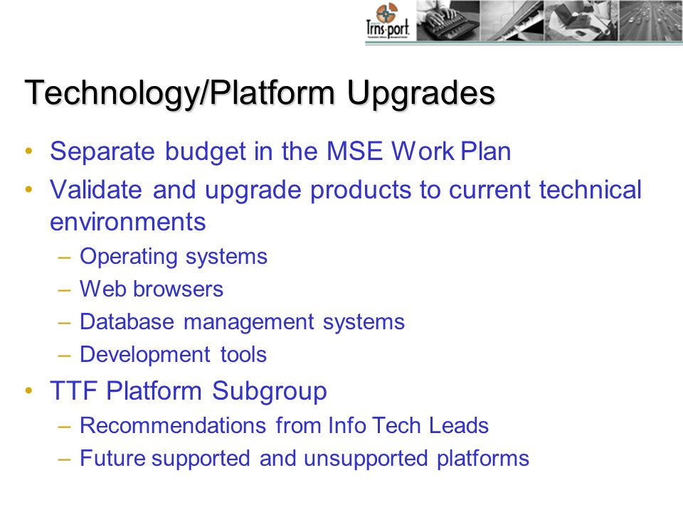 Technology/Platform Upgrades Separate budget in the MSE Work Plan Validate and upgrade products to current technical environments –Operating systems –Web browsers –Database management systems –Development tools TTF Platform Subgroup –Recommendations from Info Tech Leads –Future supported and unsupported platforms
