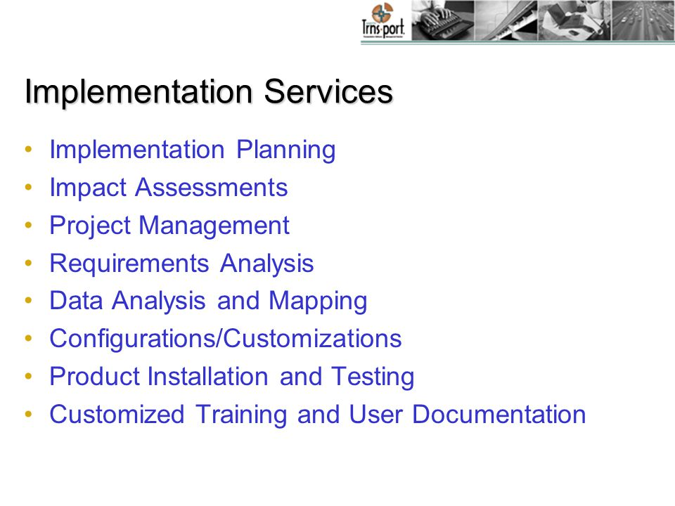Implementation Services Implementation Planning Impact Assessments Project Management Requirements Analysis Data Analysis and Mapping Configurations/Customizations Product Installation and Testing Customized Training and User Documentation