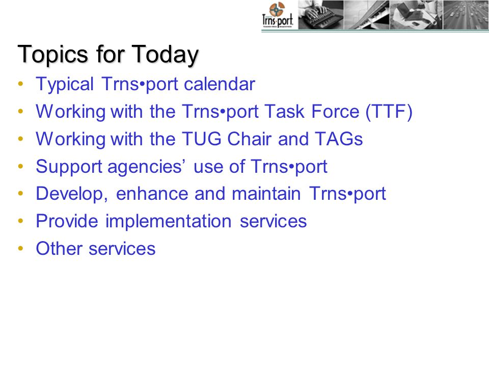 Topics for Today Typical Trnsport calendar Working with the Trnsport Task Force (TTF) Working with the TUG Chair and TAGs Support agencies' use of Trnsport Develop, enhance and maintain Trnsport Provide implementation services Other services
