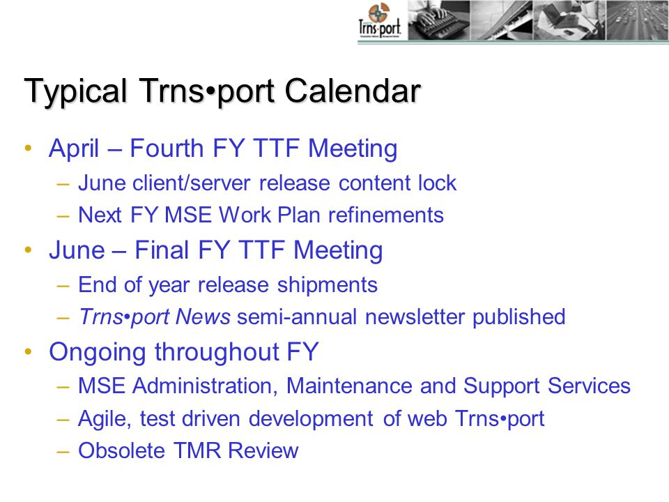 Typical Trnsport Calendar April – Fourth FY TTF Meeting –June client/server release content lock –Next FY MSE Work Plan refinements June – Final FY TTF Meeting –End of year release shipments –Trnsport News semi-annual newsletter published Ongoing throughout FY –MSE Administration, Maintenance and Support Services –Agile, test driven development of web Trnsport –Obsolete TMR Review