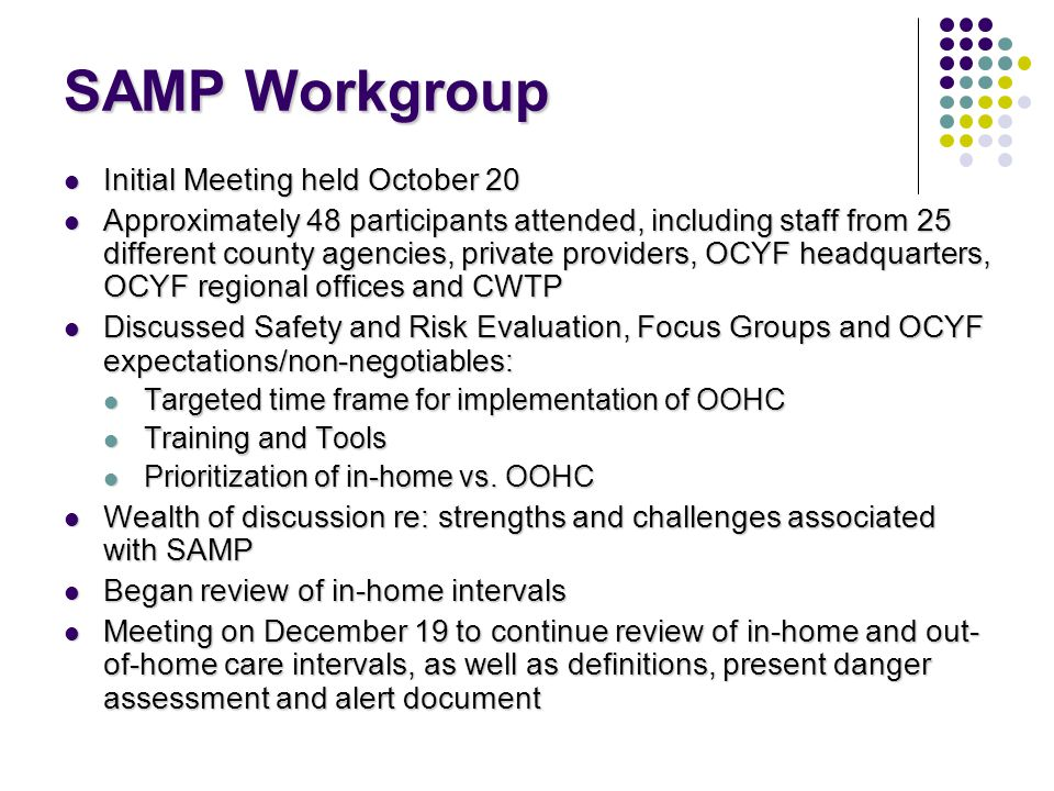 SAMP Workgroup Initial Meeting held October 20 Initial Meeting held October 20 Approximately 48 participants attended, including staff from 25 different county agencies, private providers, OCYF headquarters, OCYF regional offices and CWTP Approximately 48 participants attended, including staff from 25 different county agencies, private providers, OCYF headquarters, OCYF regional offices and CWTP Discussed Safety and Risk Evaluation, Focus Groups and OCYF expectations/non-negotiables: Discussed Safety and Risk Evaluation, Focus Groups and OCYF expectations/non-negotiables: Targeted time frame for implementation of OOHC Targeted time frame for implementation of OOHC Training and Tools Training and Tools Prioritization of in-home vs.