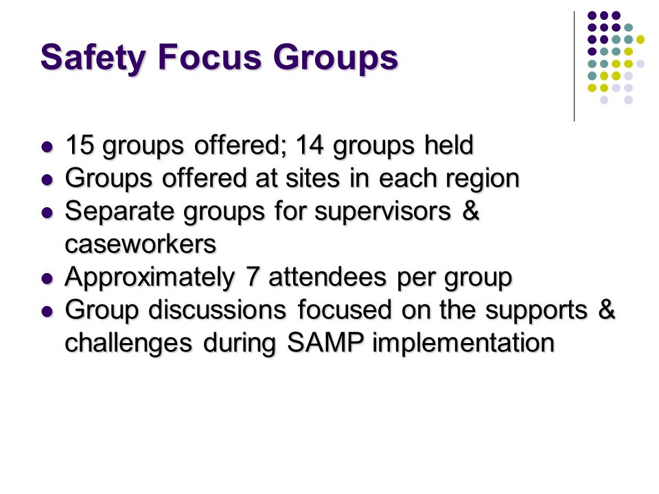 Safety Focus Groups 15 groups offered; 14 groups held 15 groups offered; 14 groups held Groups offered at sites in each region Groups offered at sites in each region Separate groups for supervisors & caseworkers Separate groups for supervisors & caseworkers Approximately 7 attendees per group Approximately 7 attendees per group Group discussions focused on the supports & challenges during SAMP implementation Group discussions focused on the supports & challenges during SAMP implementation