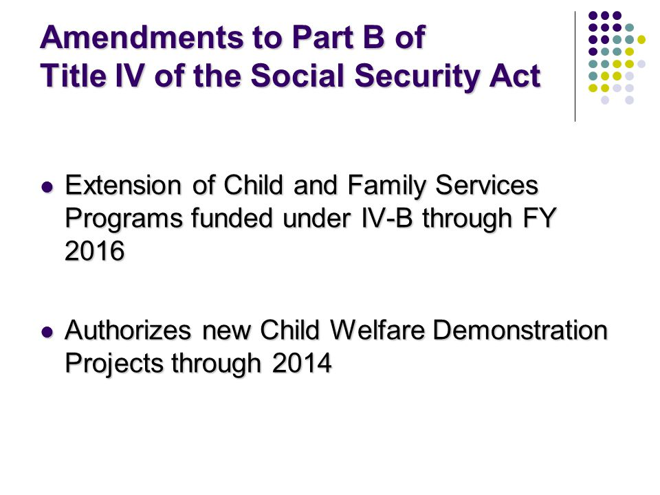 Amendments to Part B of Title IV of the Social Security Act Extension of Child and Family Services Programs funded under IV-B through FY 2016 Extension of Child and Family Services Programs funded under IV-B through FY 2016 Authorizes new Child Welfare Demonstration Projects through 2014 Authorizes new Child Welfare Demonstration Projects through 2014