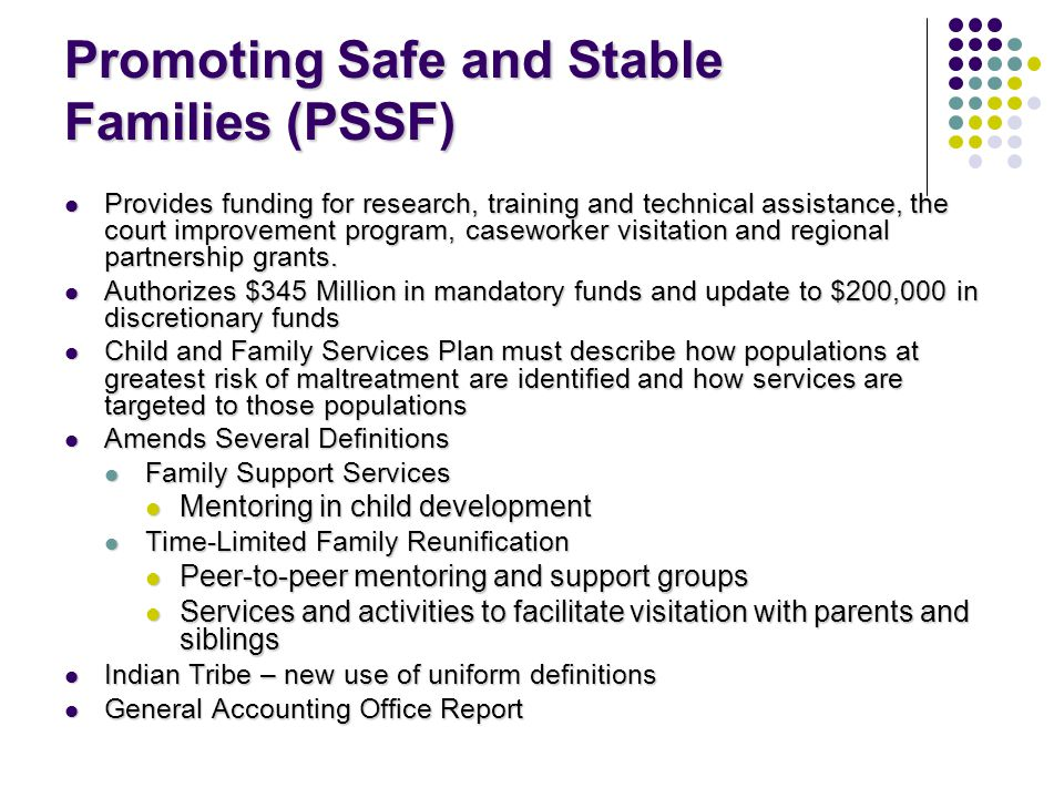 Promoting Safe and Stable Families (PSSF) Provides funding for research, training and technical assistance, the court improvement program, caseworker visitation and regional partnership grants.